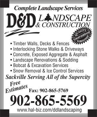 D & D Landscape & Construction (902-865-5569) - Annonce illustrée - Complete Landscape Services Guaranteed Timber Walls, Decks & Fences Fax: 902-865-5769 Estimates Sac 902-865-5569 www.hal-biz.com/ddlandscaping Interlocking Stone Walks & Driveways Concrete, Exposed Aggregate & Asphalt Landscape Renovations & Sodding Bobcat & Excavation Services Snow Removal & Ice Control Services kville Serving All of the Supercity Free Complete Landscape Services Guaranteed Timber Walls, Decks & Fences Interlocking Stone Walks & Driveways Concrete, Exposed Aggregate & Asphalt Landscape Renovations & Sodding Bobcat & Excavation Services Snow Removal & Ice Control Services kville Serving All of the Supercity Free Fax: 902-865-5769 Estimates Sac 902-865-5569 www.hal-biz.com/ddlandscaping
