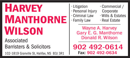 Harvey Manthorne Wilson (902-492-0614) - Annonce illustrée - Donald R. Wilson Associated Barristers & Solicitors 902 492-0614 Fax: 902 492-0634 102-1819 Granville St, Halifax, NS  B3J 3R1 Litigation Commercial / HARVEY Personal Injury Corporate Criminal Law Wills & Estates Family Law Real Estate MANTHORNE Wayne A. Harvey Gary E. G. Manthorne WILSON