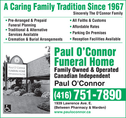 O'Connor Paul Funeral Home Ltd (647-497-7431) - Annonce illustr&eacute;e - Sincerely The O'Connor Family All Faiths &amp; Customs  Pre-Arranged &amp; Prepaid Funeral Planning Affordable Rates Traditional &amp; Alternative Parking On Premises Services Available Reception Facilities Available Cremation &amp; Burial Arrangements Paul O Connor Funeral Home Family Owned &amp; Operated Canadian Independent Paul O'Connor 416 751-7890 1939 Lawrence Ave. E. Between Pharmacy &amp; Warden www.pauloconnor.ca Sincerely The O'Connor Family All Faiths &amp; Customs  Pre-Arranged &amp; Prepaid Funeral Planning Affordable Rates Traditional &amp; Alternative Parking On Premises Services Available Reception Facilities Available Cremation &amp; Burial Arrangements Paul O Connor Funeral Home Family Owned &amp; Operated Canadian Independent Paul O'Connor 416 751-7890 1939 Lawrence Ave. E. Between Pharmacy &amp; Warden www.pauloconnor.ca