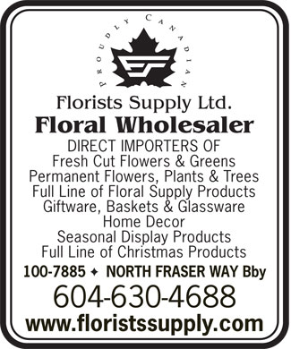Florists Supply Ltd (604-630-4688) - Display Ad - Floral Wholesaler DIRECT IMPORTERS OF Fresh Cut Flowers & Greens Permanent Flowers, Plants & Trees Full Line of Floral Supply Products Giftware, Baskets & Glassware Home Decor Seasonal Display Products Full Line of Christmas Products F 100-7885  NORTH FRASER WAY Bby 604-630-4688 www.floristssupply.com  Floral Wholesaler DIRECT IMPORTERS OF Fresh Cut Flowers & Greens Permanent Flowers, Plants & Trees Full Line of Floral Supply Products Giftware, Baskets & Glassware Home Decor Seasonal Display Products Full Line of Christmas Products F 100-7885  NORTH FRASER WAY Bby 604-630-4688 www.floristssupply.com
