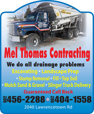 Mel Thomas Contracting (902-456-2288) - Annonce illustrée - Mel Thomas Contracting We do all drainage problems 456-2288404-1558 902 2040 Lawrencetown Rd Guaranteed Call Back Stump Removal   Fill   Top Soil Mulch Sand & Gravel   Slinger Truck Delivery Guaranteed Call Back 456-2288404-1558 902 2040 Lawrencetown Rd Mel Thomas Contracting We do all drainage problems Excavating   Landscape Prep Excavating   Landscape Prep Stump Removal   Fill   Top Soil Mulch Sand & Gravel   Slinger Truck Delivery