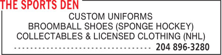 Sports Den (204-896-3280) - Display Ad - CUSTOM UNIFORMS BROOMBALL SHOES (SPONGE HOCKEY) COLLECTABLES & LICENSED CLOTHING (NHL)  CUSTOM UNIFORMS BROOMBALL SHOES (SPONGE HOCKEY) COLLECTABLES & LICENSED CLOTHING (NHL)