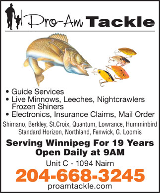 Pro Am Tackle (204-668-3245) - Display Ad - Guide Services Live Minnows, Leeches, Nightcrawlers Frozen Shiners Electronics, Insurance Claims, Mail Order Shimano, Berkley, St.Croix, Quantum, Lowrance, Humminbird Standard Horizon, Northland, Fenwick, G. Loomis Serving Winnipeg For 19 Years Open Daily at 9AM Unit C - 1094 Nairn 204-668-3245 proamtackle.com