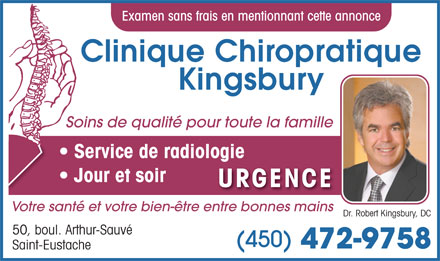 Clinique Chiropratique Kingsbury (450-472-9758) - Annonce illustr&eacute;e - Examen sans frais en mentionnant cette annonce Clinique Chiropratique Kingsbury Soins de qualit&eacute; pour toute la famille Service de radiologie Jour et soir URGENCE Votre sant&eacute; et votre bien-&ecirc;tre entre bonnes mains Dr. Robert Kingsbury, DC 50, boul. Arthur-Sauv&eacute; (450) 472-9758 Saint-Eustache