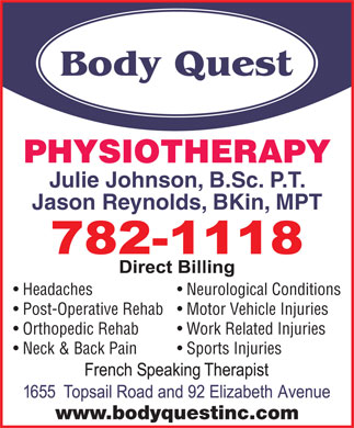 Body Quest Inc (709-782-1118) - Display Ad - PHYSIOTHERAPY Julie Johnson, B.Sc. P.T. Jason Reynolds, BKin, MPT Headaches Neurological Conditions Post-Operative Rehab  Motor Vehicle Injuries Orthopedic Rehab Work Related Injuries Neck & Back Pain Sports Injuries www.bodyquestinc.com