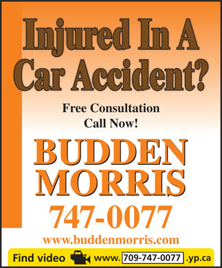 Budden Morris (1-877-325-4868) - Display Ad - Injured In A Car Accident? Free Consultation Call Now! BUDDEN MORRIS 747-0077 www.buddenmorris.com www. 709-747-0077  .yp.ca