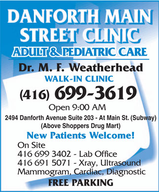 Danforth Main Street Clinic (416-699-3619) - Annonce illustr&eacute;e - Dr. M. F. Weatherhead WALK-IN CLINIC (416) 699-3619 Open 9:00 AM 2494 Danforth Avenue Suite 203 - At Main St. (Subway) (Above Shoppers Drug Mart) New Patients Welcome! On Site 416 699 3402 - Lab Office 416 691 5071 - Xray, Ultrasound Mammogram, Cardiac, Diagnostic FREE PARKING  Dr. M. F. Weatherhead WALK-IN CLINIC (416) 699-3619 Open 9:00 AM 2494 Danforth Avenue Suite 203 - At Main St. (Subway) (Above Shoppers Drug Mart) New Patients Welcome! On Site 416 699 3402 - Lab Office 416 691 5071 - Xray, Ultrasound Mammogram, Cardiac, Diagnostic FREE PARKING  Dr. M. F. Weatherhead WALK-IN CLINIC (416) 699-3619 Open 9:00 AM 2494 Danforth Avenue Suite 203 - At Main St. (Subway) (Above Shoppers Drug Mart) New Patients Welcome! On Site 416 699 3402 - Lab Office 416 691 5071 - Xray, Ultrasound Mammogram, Cardiac, Diagnostic FREE PARKING