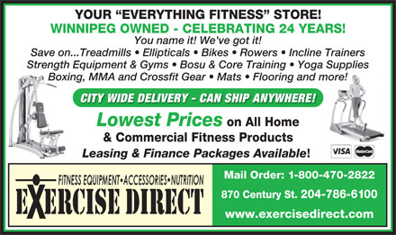 Exercise Direct (204-786-6100) - Display Ad - Mail Order: 1-800-470-2822 870 Century St. 204-786-6100 E  ERCISE DIRECT www.exercisedirect.com YOUR  EVERYTHING FITNESS  STORE! WINNIPEG OWNED - CELEBRATING 24 YEARS! You name it! We've got it! Save on...Treadmills   Ellipticals   Bikes   Rowers   Incline Trainers Strength Equipment & Gyms   Bosu & Core Training   Yoga Supplies Boxing, MMA and Crossfit Gear   Mats   Flooring and more! CITY WIDE DELIVERY - CAN SHIP ANYWHERE! Lowest Prices on All Home & Commercial Fitness Products Leasing & Finance Packages Available