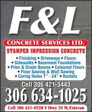 F & L Concrete Services (306-634-1025) - Display Ad - CONCRETE SERVICES LTD. STAMPED IMPRESSION CONCRETE Finishing   Driveways   Floors Sidewalks   Basement Foundations Piles & Grade Beams   Coloured Floors Floor Sawing & Wall Sawing Coring Holes 1  - 24    Rentals Cell 306 421-3443 Cell 306 421-0550 ¥ Hwy 39 W, Estevan