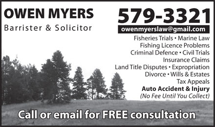 Myers Owen Barrister And Solicitor (709-579-3321) - Annonce illustrée - owenmyerslaw@gmail.com Fisheries Trials   Marine Law Fishing Licence Problems Criminal Defence   Civil Trials Insurance Claims Land Title Disputes   Expropriation Divorce   Wills & Estates Tax Appeals Auto Accident & Injury (No Fee Until You Collect)