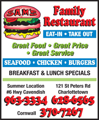 "Sam's Family Restaurant (902-628-6565) - Annonce illustrée - Cuisine Type: Family Dining Sam s Family Restaurant 121 St. Peters Road, Charlottetown 628-6565 Subject to change without notice Sam's Burgers Soups & Chowders Double Cheeseburger Cheeseburger 1/4 lb. Sam's Soup of The Day Hearty & Homemade. Hamburger 1/4 lb. Grilled Chicken Burger Chicken vegetable, beef barley, cream of broccoli Fried Chicken Burger Chicken Salad Burger Seafood Chowder Clam Burger Scallop Burger Homemade with scallops, shrimp & lobster Lobster Burger Boca Burger (Soy) Clam Chowder Fish Burger Clam Chowder hearty and homemade Sam's Sandwiches & Wraps Snacks Wings Chicken Sandwich Bacon, Lettuce & Tomato A basket of spicy wings served hot or mild with Cheese & Tomato Ham & Cheese veggie sticks and ranch dipping sauce Egg Salad Grilled Cheese Onion Rings Club Sandwich Western Crispy battered onion rings mmmmm so good! Chicken Salad Sandwich Steak Sandwich / Sub Poutine Chicken Pita Wrap Chicken Shawarma Wrap Sam's golden fries topped with cheese curds and gravy Charlottetown, 121 St. Peters Road Nacho's Crisp nacho chips topped with lettuce, tomato, green onions, cheese, black olives, and jalapeno peppers 628-6565 Sam's Classic Dinner Platers served with salsa and sour cream Add chicken for just $3.00 2 Centenial Dr Sam's Deluxe Cheeseburger Platter (1/4 pound x 2 Patties) Extra salsa or sour cream...50 cents Single Cheeseburger Platter Fries With The Works 370-7267 Hamburger Steak & Onions Platter Crisp french fries smothered in vegetables, onions, Hot Hamburger Sandwich Platter hamburger and Sam's Homemade gravy Summer Location, #6 Hwy Cavendish Liver & Onions Platter (1 Piece) ... Extra Piece $1.49 Club Sandwich Platter / Triple Decker 963-3334 Salads Steak Sandwich / Sub Platter Garden Salad ""Any substitutions or extra toppings will be charged extra."" Onions, green peppers & mushrooms Fresh lettuce tossed with tomato, celery, onions, cucumber, Subject to change Hot Chicken Sandwich Platter broccoli, green peppers and carrots Chicken Finger Platter (4 Fingers) Caesar Salad Crisp romaine lettuce, homestyle croutons, Fried Chicken Dinner Platter bacon bits and a zesty caesar dressing Sam's Fantastic Seafood Three pieces of fried chicken with all the fixins Chicken Caesar Salad 2 Piece Platter     1 Piece Platter Grilled Salmon Sam's zesty Caesar salad topped with marinated Breast or Rib Fresh Atlantic Salmon loin sauteed in white wine, garlic butter chicken and served with garlic bread and lemon and served with choice of potato and mixed vegetables Chef Salad Scallops Sam's dinner Platter include choice of fires, mashed, baked potato or rice and coleslaw Tender chunks of chicken, ham, cheese, mushrooms, broccoli, Lightly breaded scallops fried to a golden brown and served with green peppers, tomato, eggs, lettuce, onions and carrots choice of potato and mixed vegetables.  Pan-fried also available Greek Salad Grilled Shrimp Sam's Children's Menu Crisp romaine lettuce, tomato, onions, olives, cucumbers and Pan fried to perfection with garlic butter and herbs and served Feta cheese served with a Feta cheese vinaigrette dressing Kid's Chicken Burger & Fries with choice of potato and mixed vegetables Garden Deluxe Salad Chicken Nuggets 5 pc. & Fries Sam's Famous Breaded Haddock Fresh lettuce tossed with tomato, celery, onions, Grilled Cheese & Fries Breaded lightly and cooked to a golden brown and cucumber, mushrooms, cheese, and ham served with choice of potato and mixed vegetables Hamburger & Fries Sam's  1 piece fish & Chips Cheeseburger & Fries Sam's Homestyle Pizza Sam's 2 piece Fish & Chips Kraft Dinner Sam's Homestyle Pizza Served From 11 am til Close Seafood Combo Hot Dogs & Fries Breaded haddock, breaded clams, shrimp and scallops served Fish & Fries (1pc. / 3 oz.) Pepperoni with choice of potato and mixed vegetables Pizza Pocket & Fries Extra pepperoni & cheese. Fried Clams Pogo Stick & Fries Hawaiian Sam's Famous breaded whole clams served with choice Ham, pineapple & cheese. Chicken Fingers 2 pc. & Fries of potato and mixed vegetables Meats Supreme Jumbo Pizza Slice & Fries Surf & Turf Pepperoni, salami, ground beef, A classic plate consisting of lightly breaded haddock, shrimp, and Italian sausage, bacon & cheese. scallops accompanied with grilled Island Sirloin Steak and served Sam's Children's Menu includes a small pop with your choice of side. Sam's Deluxe Onions, green peppers, mushrooms, pepperoni, bacon, Italian sausage, ground beef, salami & cheese. On The Side Sam's Special Veggie Pizza Fries Sam's Grill Onions, green peppers, mushrooms, Basket of Fries New York Strip loin tomatoes, olives, broccoli & cheese. Gravy An 8 ounce center cut strip loin steak grilled just the way you Donair Pizza Mashed or Baked Potato like and served with your choice of potato and mixed vegetables Donair meat, donair sauce & cheese. Grilled Chops Garlic Fingers Beverages Two grilled center cut pork chops served Served with donair sauce & cheese. with choice of potato and mixed vegetables Create Your Own Pizza Coffee / Tea Hot Chocolate Stir-Fry Plate Cheese & Sauce Soft Drinks Pitcher of Pop Choice of tender sliced chicken, steak strips, or tiger shrimp cooked Extra Cheese Iced Tea Milk with a variety of veggies and finished off with our signature sauce then Toppings: Chocolate Milk Milk Shakes served on a bed of steamed rice. Pepperoni / Ham / Salami / Italian Sausage Chocolate, Vanilla or Strawberry Juice Bacon / Ground Beef / Green Peppers / Onions Mushrooms / Hot Peppers / Pineapple / Black Olives Grilled Chicken Pita Wrap Dessert Sam s Supreme Chicken Sam's Lighter Side Ice Cream Sundae (Served with Garden or Caesar) Premium Grilled Chicken marinated in our signature BBQ Chocolate, butterscotch, strawberry dressing topped with Tomatoes, Onions and Green Peppers Homestyle Pies Chicken & Salad Homestyle Pies with one scoop of ice cream Fish & Salad Homestyle Pies with two scoops of ice cream Cold Chicken Slices, Rice & Salad Check Daily For Cheesecake Seafood Combination & Salad Chocolate Eruption Cheesecake Lasagna Our Pizza Specials Served with Caesar Salad and garlic bread Fruit Cup"