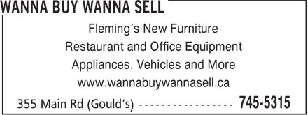 Wanna Buy Wanna Sell (709-745-5315) - Annonce illustrée - Restaurant and Office Equipment Appliances. Vehicles and More www.wannabuywannasell.ca Fleming's New Furniture Restaurant and Office Equipment Appliances. Vehicles and More www.wannabuywannasell.ca Fleming's New Furniture