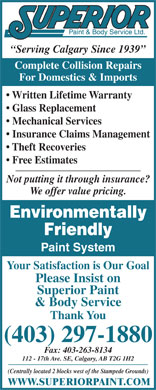 Superior Paint & Body Service Ltd (403-798-0941) - Display Ad - Serving Calgary Since 1939 Complete Collision Repairs For Domestics & Imports Written Lifetime Warranty Glass Replacement Mechanical Services Insurance Claims Management Theft Recoveries Free Estimates Not putting it through insurance? We offer value pricing. Environmentally Friendly Paint System Your Satisfaction is Our Goal Please Insist on Superior Paint & Body Service Thank You (403) 297-1880 Fax: 403-263-8134 112 - 17th Ave. SE, Calgary, AB T2G 1H2 (Centrally located 2 blocks west of the Stampede Grounds) WWW.SUPERIORPAINT.COM  Serving Calgary Since 1939 Complete Collision Repairs For Domestics & Imports Written Lifetime Warranty Glass Replacement Mechanical Services Insurance Claims Management Theft Recoveries Free Estimates Not putting it through insurance? We offer value pricing. Environmentally Friendly Paint System Your Satisfaction is Our Goal Please Insist on Superior Paint & Body Service Thank You (403) 297-1880 Fax: 403-263-8134 112 - 17th Ave. SE, Calgary, AB T2G 1H2 (Centrally located 2 blocks west of the Stampede Grounds) WWW.SUPERIORPAINT.COM