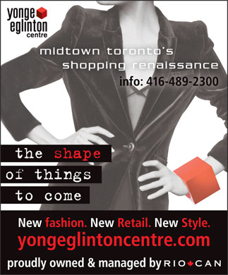 Yonge Eglinton Centre (416-489-2300) - Annonce illustrée - THE SHAPE OF THINGS TO COME NEW FASHION * NEW RETAIL * NEW STYLE www.yongeeglintoncentre.com  THE SHAPE OF THINGS TO COME NEW FASHION * NEW RETAIL * NEW STYLE www.yongeeglintoncentre.com