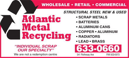 Atlantic Metal Recycling (506-633-0660) - Annonce illustrée - WHOLESALE   RETAIL   COMMERCIAL STRUCTURAL STEEL NEW & USED SCRAP METALS BATTERIES ALUMINUM CANS COPPER   ALUMINUM RADIATORS LEAD   BRASS INDIVIDUAL SCRAP OUR SPECIALTY 633-0660 We are not a redemption centre 541 Rothesay Ave FAX 633-0073 WHOLESALE   RETAIL   COMMERCIAL STRUCTURAL STEEL NEW & USED SCRAP METALS BATTERIES ALUMINUM CANS COPPER   ALUMINUM RADIATORS LEAD   BRASS INDIVIDUAL SCRAP OUR SPECIALTY 633-0660 We are not a redemption centre 541 Rothesay Ave FAX 633-0073