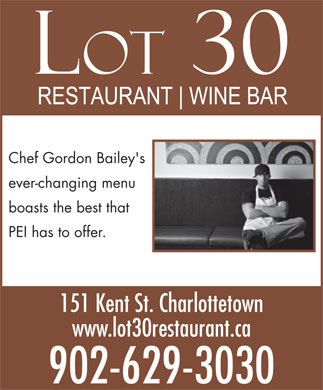 Lot 30 (902-629-3030) - Annonce illustrée - Chef Gordon Bailey's ever-changing menu boasts the best that PEI has to offer. 151 Kent St. Charlottetown www.lot30restaurant.ca 902-629-3030