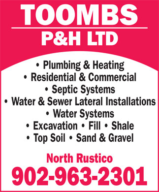 Toombs P & H Ltd (902-963-2301) - Annonce illustrée - TOOMBS P&H LTD Plumbing & Heating Residential & Commercial Septic Systems Water & Sewer Lateral Installations Water Systems Excavation   Fill   Shale Top Soil   Sand & Gravel North Rustico 902-963-2301 TOOMBS P&H LTD Plumbing & Heating Residential & Commercial Septic Systems Water & Sewer Lateral Installations Water Systems Excavation   Fill   Shale Top Soil   Sand & Gravel North Rustico 902-963-2301