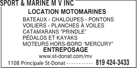 Sport &amp; Marine M V Inc (819-424-3433) - Annonce illustr&eacute;e - LOCATION MOTOMARINES BATEAUX - CHALOUPES - PONTONS VOILIERS - PLANCHES &Agrave; VOILES CATAMARANS  PRINDLE P&Eacute;DALOS ET KAYAKS MOTEURS HORS-BORD  MERCURY ENTREPOSAGE www.st-donat.com/mv  LOCATION MOTOMARINES BATEAUX - CHALOUPES - PONTONS VOILIERS - PLANCHES &Agrave; VOILES CATAMARANS  PRINDLE P&Eacute;DALOS ET KAYAKS MOTEURS HORS-BORD  MERCURY ENTREPOSAGE www.st-donat.com/mv