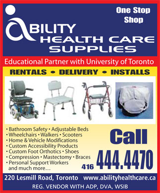 Ability Health Care Supplies Inc (416-444-4470) - Display Ad - One Stop Shop Educational Partner with University of Toronto RENTALS   DELIVERY   INSTALLS Bathroom Safety   Adjustable Beds Wheelchairs   Walkers   Scooters Home & Vehicle Modifications Call Custom Accessibility Products Custom Foot Orthotics   Shoes Compression   Mastectomy   Braces Personal Support Workers 444.4470 416 and much more 220 Lesmill Road, Toronto   www.abilityhealthcare.ca REG. VENDOR WITH ADP, DVA, WSIB
