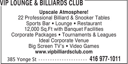 VIP Lounge & Billiards Club (416-977-1011) - Annonce illustrée - Upscale Atmosphere! 22 Professional Billiard & Snooker Tables Sports Bar   Lounge   Restaurant 12,000 Sq.Ft with Banquet Facilities Corporate Packages   Tournaments & Leagues Ideal Corporate Venue Big Screen TV's   Video Games www.vipbilliardsclub.com  Upscale Atmosphere! 22 Professional Billiard & Snooker Tables Sports Bar   Lounge   Restaurant 12,000 Sq.Ft with Banquet Facilities Corporate Packages   Tournaments & Leagues Ideal Corporate Venue Big Screen TV's   Video Games www.vipbilliardsclub.com  Upscale Atmosphere! 22 Professional Billiard & Snooker Tables Sports Bar   Lounge   Restaurant 12,000 Sq.Ft with Banquet Facilities Corporate Packages   Tournaments & Leagues Ideal Corporate Venue Big Screen TV's   Video Games www.vipbilliardsclub.com  Upscale Atmosphere! 22 Professional Billiard & Snooker Tables Sports Bar   Lounge   Restaurant 12,000 Sq.Ft with Banquet Facilities Corporate Packages   Tournaments & Leagues Ideal Corporate Venue Big Screen TV's   Video Games www.vipbilliardsclub.com
