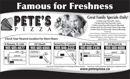 Pete's Pizza (905-685-4877) - Annonce illustr&eacute;e - 12 Slice Large Pizza with  3 items 24 Slice Party Tray Pizza with  3 items 12 Slice Large Pizza with 3 items &amp; 2lbs wings 24 Slice Party Tray Pizza with 3 items &amp; 2lbs wings 24 Slice Party Tray Pizza with 3 items &amp; 4lbs wings Toppings: Extra Cheese, Pepperoni, Mushrooms, Bacon, Green Peppers, Onions, Olives, Ham, Pineapple, Sliced Tomatoes, Hot Peppers, Hot Sausage, Check Your Nearest Location For Store Hours Black Olives, Anchovies. 286 Bunting Rd.Northend Plaza. 121 Lakeshore 313 Merritt St. 237 Church6 Pleasant, St. Cath. 905 680-8080 905 688-1234905 646-2222 905 685-6565905 685-4877 SHORELINE QEW HOSPITAL MERRITT BUNTING Pizza Jerry's CARLTON BRIER FIELD MALL GENEVA QUEENSTON The Keg Union House LAKESHORE CHURCH ST GM PLEASANT AVE. GLENDALE WELLAND Dine In ONTARIO ST. Dine In Hours &amp; Pricing Subject to Change Without Notice    *minimum order required. Specials &amp; Daytime Extra www.petespizza.ca 12 Slice Large Pizza with  3 items 24 Slice Party Tray Pizza with  3 items 12 Slice Large Pizza with 3 items &amp; 2lbs wings 24 Slice Party Tray Pizza with 3 items &amp; 2lbs wings 24 Slice Party Tray Pizza with 3 items &amp; 4lbs wings Toppings: Extra Cheese, Pepperoni, Mushrooms, Bacon, Green Peppers, Onions, Olives, Ham, Pineapple, Sliced Tomatoes, Hot Peppers, Hot Sausage, Check Your Nearest Location For Store Hours Black Olives, Anchovies. 286 Bunting Rd.Northend Plaza. 121 Lakeshore 313 Merritt St. 237 Church6 Pleasant, St. Cath. 905 680-8080 905 688-1234905 646-2222 905 685-6565905 685-4877 SHORELINE QEW HOSPITAL MERRITT BUNTING Pizza Jerry's CARLTON BRIER FIELD MALL GENEVA QUEENSTON The Keg Union House LAKESHORE CHURCH ST GM PLEASANT AVE. GLENDALE WELLAND Dine In ONTARIO ST. Dine In Hours &amp; Pricing Subject to Change Without Notice    *minimum order required. Specials &amp; Daytime Extra www.petespizza.ca