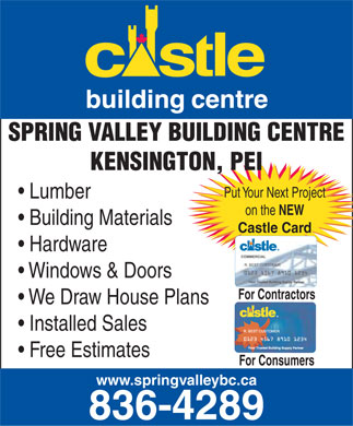 Castle Building Centres (902-836-4289) - Annonce illustr&eacute;e - SPRING VALLEY BUILDING CENTRE KENSINGTON, PEI Put Your Next Project Lumber on the NEW Building Materials Castle Card Hardware Windows &amp; Doors For Contractors We Draw House Plans Installed Sales Free Estimates For Consumers www.springvalleybc.ca 836-4289