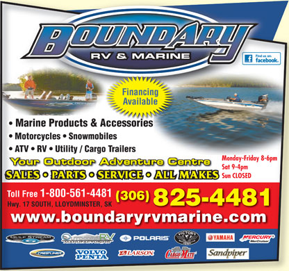 Boundary RV & Marine (306-825-4481) - Annonce illustrée - RV & MARINE Financing Available Marine Products & Accessories  Marine Products & AccessoriessAccessoriesAccessorie Motorcycles   Snowmobiles  Motorcycles   Snowmobiles ATV   RV   Utility / Cargo Trailers  ATV   RV   Utility / Cargo Trailers Monday-Friday 8-6pm Sat 9-4pm Sun CLOSEDSun CLOSED Toll Free 1-800-561-4481 (306) 825-4481 Hwy. 17 SOUTH, LLOYDMINSTER, SK www.boundaryrvmarine.comwww.boundaryrvmarine.com  RV & MARINE Financing Available Marine Products & Accessories  Marine Products & AccessoriessAccessoriesAccessorie Motorcycles   Snowmobiles  Motorcycles   Snowmobiles ATV   RV   Utility / Cargo Trailers  ATV   RV   Utility / Cargo Trailers Monday-Friday 8-6pm Sat 9-4pm Sun CLOSEDSun CLOSED Toll Free 1-800-561-4481 (306) 825-4481 Hwy. 17 SOUTH, LLOYDMINSTER, SK www.boundaryrvmarine.comwww.boundaryrvmarine.com