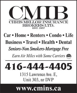 Chris Mellor Insurance Brokers Ltd (416-444-4405) - Display Ad - Car   Home   Renters   Condo   Life Business   Travel   Health   Dental Seniors-Non Smokers-Mortgage Free Earn Air Miles with Some Carriers 416-444-4405 1315 Lawrence Ave. E, Unit 303, nr DVP www.cmins.ca Car   Home   Renters   Condo   Life Business   Travel   Health   Dental Seniors-Non Smokers-Mortgage Free Earn Air Miles with Some Carriers 416-444-4405 1315 Lawrence Ave. E, Unit 303, nr DVP www.cmins.ca