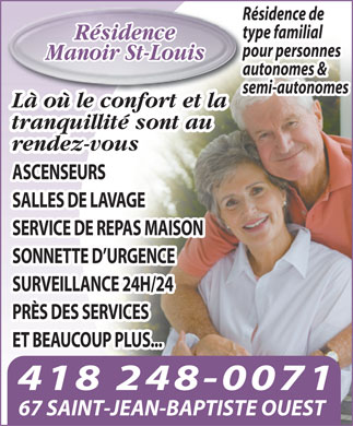 R&eacute;sidence Manoir St-Louis (418-248-0071) - Annonce illustr&eacute;e - R&eacute;sidence de type familial R&eacute;sidence pour personnes Manoir St-Louis autonomes &amp; semi-autonomes L&agrave; o&ugrave; le confort et la tranquillit&eacute; sont au rendez-vous ASCENSEURS SALLES DE LAVAGE SERVICE DE REPAS MAISON SONNETTE D URGENCE SURVEILLANCE 24H/24 PR&Egrave;S DES SERVICES ET BEAUCOUP PLUS... 418 248-0071 67 SAINT-JEAN-BAPTISTE OUEST