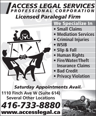 Access Legal Services Professional Corporation (416-733-8880) - Annonce illustr&eacute;e - ACCESS LEGAL SERVICES PROFESSIONAL CORPORATION Licensed Paralegal Firm We Specialize In Small Claims Mediation Services Criminal Injuries WSIB Slip &amp; Fall Human Rights Fire/Water/Theft Insurance Claims Bad Credit Privacy Violation Saturday Appointments Avail. 1110 Finch Ave W (Suite 614) Several Other Locations 416-733-8880 www.accesslegal.ca  ACCESS LEGAL SERVICES PROFESSIONAL CORPORATION Licensed Paralegal Firm We Specialize In Small Claims Mediation Services Criminal Injuries WSIB Slip &amp; Fall Human Rights Fire/Water/Theft Insurance Claims Bad Credit Privacy Violation Saturday Appointments Avail. 1110 Finch Ave W (Suite 614) Several Other Locations 416-733-8880 www.accesslegal.ca