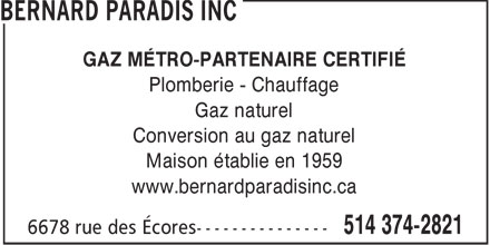 Bernard Paradis Inc (514-374-2821) - Annonce illustr&eacute;e - GAZ M&Eacute;TRO-PARTENAIRE CERTIFI&Eacute; Plomberie - Chauffage Gaz naturel Conversion au gaz naturel Maison &eacute;tablie en 1959 www.bernardparadisinc.ca  GAZ M&Eacute;TRO-PARTENAIRE CERTIFI&Eacute; Plomberie - Chauffage Gaz naturel Conversion au gaz naturel Maison &eacute;tablie en 1959 www.bernardparadisinc.ca  GAZ M&Eacute;TRO-PARTENAIRE CERTIFI&Eacute; Plomberie - Chauffage Gaz naturel Conversion au gaz naturel Maison &eacute;tablie en 1959 www.bernardparadisinc.ca  GAZ M&Eacute;TRO-PARTENAIRE CERTIFI&Eacute; Plomberie - Chauffage Gaz naturel Conversion au gaz naturel Maison &eacute;tablie en 1959 www.bernardparadisinc.ca  GAZ M&Eacute;TRO-PARTENAIRE CERTIFI&Eacute; Plomberie - Chauffage Gaz naturel Conversion au gaz naturel Maison &eacute;tablie en 1959 www.bernardparadisinc.ca  GAZ M&Eacute;TRO-PARTENAIRE CERTIFI&Eacute; Plomberie - Chauffage Gaz naturel Conversion au gaz naturel Maison &eacute;tablie en 1959 www.bernardparadisinc.ca