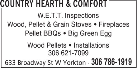 Country Hearth & Comfort (306-786-1919) - Display Ad - 306 621-7099 Wood Pellets • Installations W.E.T.T. Inspections Wood, Pellet & Grain Stoves • Fireplaces Pellet BBQs • Big Green Egg Wood Pellets • Installations 306 621-7099 W.E.T.T. Inspections Wood, Pellet & Grain Stoves • Fireplaces Pellet BBQs • Big Green Egg