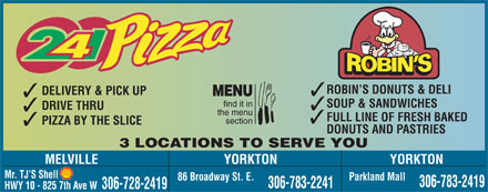 2-4-1 Pizza (306-783-2241) - Display Ad - ROBIN S DONUTS & DELI DELIVERY & PICK UP MENU find it in SOUP & SANDWICHES DRIVE THRU the menu FULL LINE OF FRESH BAKED section PIZZA BY THE SLICE DONUTS AND PASTRIES 3 LOCATIONS TO SERVE YOU MELVILLE YORKTON Mr. TJ S Shell 86 Broadway St. E. Parkland Mall 306-783-2419 306-783-2241 306-728-2419 HWY 10 - 825 7th Ave W