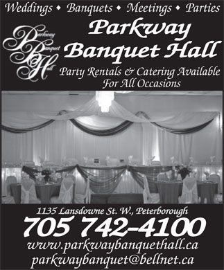 Parkway Banquet Hall (705-742-4100) - Display Ad - Weddings  Banquets  Meetings  Parties Parkway Banquet HallB Party Rentals &amp; Catering Available Pa For All Occasions 1135 Lansdowne St. W., Peterborough 705 742-4100 www.parkwaybanquethall.ca parkwaybanquet@bellnet.ca Weddings  Banquets  Meetings  Parties Parkway Banquet HallB Party Rentals &amp; Catering Available Pa For All Occasions 1135 Lansdowne St. W., Peterborough 705 742-4100 www.parkwaybanquethall.ca parkwaybanquet@bellnet.ca  Weddings  Banquets  Meetings  Parties Parkway Banquet HallB Party Rentals &amp; Catering Available Pa For All Occasions 1135 Lansdowne St. W., Peterborough 705 742-4100 www.parkwaybanquethall.ca parkwaybanquet@bellnet.ca Weddings  Banquets  Meetings  Parties Parkway Banquet HallB Party Rentals &amp; Catering Available Pa For All Occasions 1135 Lansdowne St. W., Peterborough 705 742-4100 www.parkwaybanquethall.ca parkwaybanquet@bellnet.ca