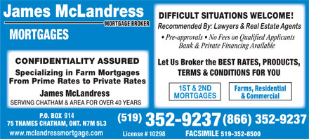 McLandress James Mortgage Broker (519-352-9237) - Annonce illustrée - James McLandress DIFFICULT SITUATIONS WELCOME! MORTGAGES Pre-approvals   No Fees on Qualified Applicants Bank & Private Financing Available CONFIDENTIALITY ASSURED Let Us Broker the BEST RATES, PRODUCTS, Specializing in Farm Mortgages TERMS & CONDITIONS FOR YOU From Prime Rates to Private Rates 1ST & 2ND Farms, Residential James McLandress MORTGAGES & Commercial SERVING CHATHAM & AREA FOR OVER 40 YEARS P.O. BOX 914 (519) (866) 352-9237 75 THAMES CHATHAM, ONT. N7M 5L3 352-9237 License # 10298 FACSIMILE 519-352-8500 James McLandress DIFFICULT SITUATIONS WELCOME! MORTGAGES Pre-approvals   No Fees on Qualified Applicants Bank & Private Financing Available CONFIDENTIALITY ASSURED Let Us Broker the BEST RATES, PRODUCTS, Specializing in Farm Mortgages TERMS & CONDITIONS FOR YOU From Prime Rates to Private Rates 1ST & 2ND Farms, Residential James McLandress MORTGAGES & Commercial SERVING CHATHAM & AREA FOR OVER 40 YEARS P.O. BOX 914 (519) (866) 352-9237 75 THAMES CHATHAM, ONT. N7M 5L3 352-9237 License # 10298 FACSIMILE 519-352-8500