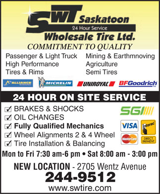 Saskatoon Wholesale Tire Ltd (306-244-9512) - Display Ad - COMMITMENT TO QUALITY Passenger & Light TruckMining & Earthmnoving High PerformanceAgriculture Tires & RimsSemi Tires 24 HOUR ON SITE SERVICE 3BRAKES & SHOCKS 3OIL CHANGES 3Fully Qualified Mechanics 3 Wheel Alignments 2 & 4 Wheel 3 Tire Installation & Balancing Mon to Fri 7:30 am-6 pm   Sat 8:00 am - 3:00 pm NEW LOCATION - 2705 Wentz Avenue 244-9512 www.swtire.com