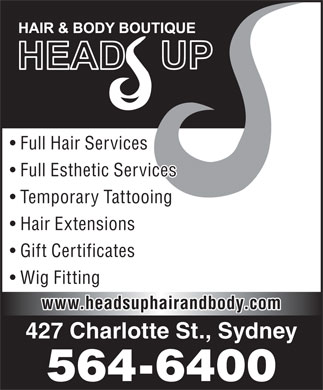 Head's Up Hair & Body Boutique (902-564-6400) - Annonce illustrée - Full Esthetic Services Temporary Tattooing Hair Extensions Gift Certificates Wig Fitting www.headsuphairandbody.com 427 Charlotte St., Sydney 564-6400 Full Hair Services