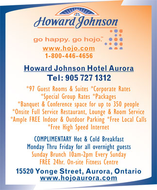 Howard Johnson Hotel (905-727-1312) - Annonce illustrée - www.hojo.com 1-800-446-4656 Howard Johnson Hotel Aurora Tel: 905 727 1312 *97 Guest Rooms & Suites *Corporate Rates *Special Group Rates *Packages *Banquet & Conference space for up to 350 people *Onsite Full Service Restaurant, Lounge & Room Service *Ample FREE Indoor & Outdoor Parking *Free Local Calls *Free High Speed Internet COMPLIMENTARY Hot & Cold Breakfast Monday Thru Friday for all overnight guests Sunday Brunch 10am-2pm Every Sunday FREE 24hr. On-site Fitness Centre 15520 Yonge Street, Aurora, Ontario www.hojoaurora.com  www.hojo.com 1-800-446-4656 Howard Johnson Hotel Aurora Tel: 905 727 1312 *97 Guest Rooms & Suites *Corporate Rates *Special Group Rates *Packages *Banquet & Conference space for up to 350 people *Onsite Full Service Restaurant, Lounge & Room Service *Ample FREE Indoor & Outdoor Parking *Free Local Calls *Free High Speed Internet COMPLIMENTARY Hot & Cold Breakfast Monday Thru Friday for all overnight guests Sunday Brunch 10am-2pm Every Sunday FREE 24hr. On-site Fitness Centre 15520 Yonge Street, Aurora, Ontario www.hojoaurora.com  www.hojo.com 1-800-446-4656 Howard Johnson Hotel Aurora Tel: 905 727 1312 *97 Guest Rooms & Suites *Corporate Rates *Special Group Rates *Packages *Banquet & Conference space for up to 350 people *Onsite Full Service Restaurant, Lounge & Room Service *Ample FREE Indoor & Outdoor Parking *Free Local Calls *Free High Speed Internet COMPLIMENTARY Hot & Cold Breakfast Monday Thru Friday for all overnight guests Sunday Brunch 10am-2pm Every Sunday FREE 24hr. On-site Fitness Centre 15520 Yonge Street, Aurora, Ontario www.hojoaurora.com  www.hojo.com 1-800-446-4656 Howard Johnson Hotel Aurora Tel: 905 727 1312 *97 Guest Rooms & Suites *Corporate Rates *Special Group Rates *Packages *Banquet & Conference space for up to 350 people *Onsite Full Service Restaurant, Lounge & Room Service *Ample FREE Indoor & Outdoor Parking *Free Local Calls *Free High Speed Internet COMPLIMENTARY Hot & Cold Breakfast Monday Thru Friday for all overnight guests Sunday Brunch 10am-2pm Every Sunday FREE 24hr. On-site Fitness Centre 15520 Yonge Street, Aurora, Ontario www.hojoaurora.com  www.hojo.com 1-800-446-4656 Howard Johnson Hotel Aurora Tel: 905 727 1312 *97 Guest Rooms & Suites *Corporate Rates *Special Group Rates *Packages *Banquet & Conference space for up to 350 people *Onsite Full Service Restaurant, Lounge & Room Service *Ample FREE Indoor & Outdoor Parking *Free Local Calls *Free High Speed Internet COMPLIMENTARY Hot & Cold Breakfast Monday Thru Friday for all overnight guests Sunday Brunch 10am-2pm Every Sunday FREE 24hr. On-site Fitness Centre 15520 Yonge Street, Aurora, Ontario www.hojoaurora.com  www.hojo.com 1-800-446-4656 Howard Johnson Hotel Aurora Tel: 905 727 1312 *97 Guest Rooms & Suites *Corporate Rates *Special Group Rates *Packages *Banquet & Conference space for up to 350 people *Onsite Full Service Restaurant, Lounge & Room Service *Ample FREE Indoor & Outdoor Parking *Free Local Calls *Free High Speed Internet COMPLIMENTARY Hot & Cold Breakfast Monday Thru Friday for all overnight guests Sunday Brunch 10am-2pm Every Sunday FREE 24hr. On-site Fitness Centre 15520 Yonge Street, Aurora, Ontario www.hojoaurora.com  www.hojo.com 1-800-446-4656 Howard Johnson Hotel Aurora Tel: 905 727 1312 *97 Guest Rooms & Suites *Corporate Rates *Special Group Rates *Packages *Banquet & Conference space for up to 350 people *Onsite Full Service Restaurant, Lounge & Room Service *Ample FREE Indoor & Outdoor Parking *Free Local Calls *Free High Speed Internet COMPLIMENTARY Hot & Cold Breakfast Monday Thru Friday for all overnight guests Sunday Brunch 10am-2pm Every Sunday FREE 24hr. On-site Fitness Centre 15520 Yonge Street, Aurora, Ontario www.hojoaurora.com  www.hojo.com 1-800-446-4656 Howard Johnson Hotel Aurora Tel: 905 727 1312 *97 Guest Rooms & Suites *Corporate Rates *Special Group Rates *Packages *Banquet & Conference space for up to 350 people *Onsite Full Service Restaurant, Lounge & Room Service *Ample FREE Indoor & Outdoor Parking *Free Local Calls *Free High Speed Internet COMPLIMENTARY Hot & Cold Breakfast Monday Thru Friday for all overnight guests Sunday Brunch 10am-2pm Every Sunday FREE 24hr. On-site Fitness Centre 15520 Yonge Street, Aurora, Ontario www.hojoaurora.com  www.hojo.com 1-800-446-4656 Howard Johnson Hotel Aurora Tel: 905 727 1312 *97 Guest Rooms & Suites *Corporate Rates *Special Group Rates *Packages *Banquet & Conference space for up to 350 people *Onsite Full Service Restaurant, Lounge & Room Service *Ample FREE Indoor & Outdoor Parking *Free Local Calls *Free High Speed Internet COMPLIMENTARY Hot & Cold Breakfast Monday Thru Friday for all overnight guests Sunday Brunch 10am-2pm Every Sunday FREE 24hr. On-site Fitness Centre 15520 Yonge Street, Aurora, Ontario www.hojoaurora.com  www.hojo.com 1-800-446-4656 Howard Johnson Hotel Aurora Tel: 905 727 1312 *97 Guest Rooms & Suites *Corporate Rates *Special Group Rates *Packages *Banquet & Conference space for up to 350 people *Onsite Full Service Restaurant, Lounge & Room Service *Ample FREE Indoor & Outdoor Parking *Free Local Calls *Free High Speed Internet COMPLIMENTARY Hot & Cold Breakfast Monday Thru Friday for all overnight guests Sunday Brunch 10am-2pm Every Sunday FREE 24hr. On-site Fitness Centre 15520 Yonge Street, Aurora, Ontario www.hojoaurora.com  www.hojo.com 1-800-446-4656 Howard Johnson Hotel Aurora Tel: 905 727 1312 *97 Guest Rooms & Suites *Corporate Rates *Special Group Rates *Packages *Banquet & Conference space for up to 350 people *Onsite Full Service Restaurant, Lounge & Room Service *Ample FREE Indoor & Outdoor Parking *Free Local Calls *Free High Speed Internet COMPLIMENTARY Hot & Cold Breakfast Monday Thru Friday for all overnight guests Sunday Brunch 10am-2pm Every Sunday FREE 24hr. On-site Fitness Centre 15520 Yonge Street, Aurora, Ontario www.hojoaurora.com  www.hojo.com 1-800-446-4656 Howard Johnson Hotel Aurora Tel: 905 727 1312 *97 Guest Rooms & Suites *Corporate Rates *Special Group Rates *Packages *Banquet & Conference space for up to 350 people *Onsite Full Service Restaurant, Lounge & Room Service *Ample FREE Indoor & Outdoor Parking *Free Local Calls *Free High Speed Internet COMPLIMENTARY Hot & Cold Breakfast Monday Thru Friday for all overnight guests Sunday Brunch 10am-2pm Every Sunday FREE 24hr. On-site Fitness Centre 15520 Yonge Street, Aurora, Ontario www.hojoaurora.com  www.hojo.com 1-800-446-4656 Howard Johnson Hotel Aurora Tel: 905 727 1312 *97 Guest Rooms & Suites *Corporate Rates *Special Group Rates *Packages *Banquet & Conference space for up to 350 people *Onsite Full Service Restaurant, Lounge & Room Service *Ample FREE Indoor & Outdoor Parking *Free Local Calls *Free High Speed Internet COMPLIMENTARY Hot & Cold Breakfast Monday Thru Friday for all overnight guests Sunday Brunch 10am-2pm Every Sunday FREE 24hr. On-site Fitness Centre 15520 Yonge Street, Aurora, Ontario www.hojoaurora.com  www.hojo.com 1-800-446-4656 Howard Johnson Hotel Aurora Tel: 905 727 1312 *97 Guest Rooms & Suites *Corporate Rates *Special Group Rates *Packages *Banquet & Conference space for up to 350 people *Onsite Full Service Restaurant, Lounge & Room Service *Ample FREE Indoor & Outdoor Parking *Free Local Calls *Free High Speed Internet COMPLIMENTARY Hot & Cold Breakfast Monday Thru Friday for all overnight guests Sunday Brunch 10am-2pm Every Sunday FREE 24hr. On-site Fitness Centre 15520 Yonge Street, Aurora, Ontario www.hojoaurora.com