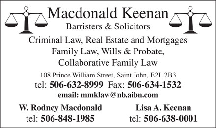 Macdonald &amp; Keenan (506-632-8999) - Annonce illustr&eacute;e - Macdonald Keenan Barristers &amp; Solicitors Criminal Law, Real Estate and Mortgages Family Law, Wills &amp; Probate, Collaborative Family Law 108 Prince William Street, Saint John, E2L 2B3 tel: 506-632-8999 Fax: 506-634-1532 email: mmklaw@nb.aibn.com Lisa A. KeenanW. Rodney Macdonald tel: 506-638-0001 tel: 506-848-1985 Macdonald Keenan Barristers &amp; Solicitors Criminal Law, Real Estate and Mortgages Family Law, Wills &amp; Probate, Collaborative Family Law 108 Prince William Street, Saint John, E2L 2B3 tel: 506-632-8999 Fax: 506-634-1532 email: mmklaw@nb.aibn.com Lisa A. KeenanW. Rodney Macdonald tel: 506-638-0001 tel: 506-848-1985