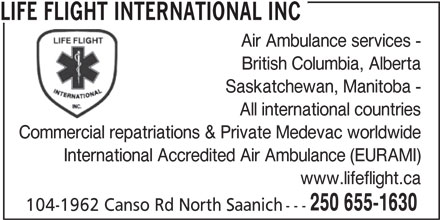 Life Flight International (250-655-1630) - Annonce illustrée======= - LIFE FLIGHT INTERNATIONAL INC - Air Ambulance services - - British Columbia, Alberta - Saskatchewan, Manitoba - - All international countries - Commercial repatriations & Private Medevac worldwide - International Accredited Air Ambulance (EURAMI) - www.lifeflight.ca - 250 655-1630