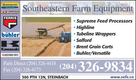 Southeastern Farm Equipment (204-326-9834) - Annonce illustrée - Southeastern Farm Equipment FERRIS Supreme Feed Processors Highline Tubeline Wrappers buhler Salford Brent Grain Carts Buhler/Versatile Parts Direct (204) 326-4418 ( ) 204 326-9834 Fax (204) 326-4173 www.sefe.ca 300 PTH 12N, STEINBACH