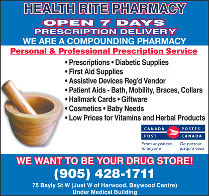 Health-Rite Pharmacy (289-275-2040) - Display Ad - HEALTH RITE PHARMACY OPEN 7 DAYS PRESCRIPTION DELIVERY WE ARE A COMPOUNDING PHARMACY Personal & Professional Prescription Service Prescriptions   Diabetic Supplies First Aid Supplies Assistive Devices Reg d Vendor Patient Aids - Bath, Mobility, Braces, Collars Hallmark Cards   Giftware Cosmetics   Baby Needs Low Prices for Vitamins and Herbal Products CANADA POSTES POST CANADA From anywhere... De partout... to anyone jusqu à vous WE WANT TO BE YOUR DRUG STORE! (905) 428-1711 75 Bayly St W (Just W of Harwood, Baywood Centre) Under Medical Building