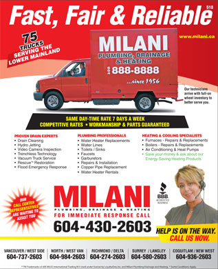 Milani Plumbing Drainage & Heating (604-430-2603) - Annonce illustrée - 510 www.milani.cawww. 75 TRUCKS RUCKSHE VING TNLAND SERVING THE MAI LOWER MAINLAND Our techniciansOur te arrive with full-on arrive wheel inventory to whee better serve you.better SAME DAY-TIME RATE 7 DAYS A WEEK SAME DAY-TIME RATE 7 DAYS A WEEK COMPETITIVE RATES    WORKMANSHIP & PARTS GUARANTEEDCOMPETITIVERATES WORKMANSHIP&PARTSGUARANTEED PLUMBING PROFESSIONALS HEATING & COOLING SPECIALISTS PROVEN DRAIN EXPERTS Furnaces - Repairs & Replacements Drain Cleaning Fast, Fair & Reliable Water Heater Replacements Boilers - Repairs & Replacements Hydro Jetting Water Lines Video Camera Inspection Toilets / Sinks Air Conditioning & Heat Pumps Trenchless Technology Faucets Save your money & ask about our Vacuum Truck Service Garburetors Energy Saving Heating Products TM Rescue Restoration Repairs & Installation Flood Emergency Response Copper Pipe Replacement Water Heater Rentals OUR CALL CENTER PLUMBING, DRAINAGE & HEATING REPRESENTATIVES ARE WAITING TO FOR IMMEDIATE RESPONSE CALL ASSIST YOU 604-430-2603 HELP IS ON THE WAY. CALL US NOW. VANCOUVER / WEST SIDE NORTH / WEST VAN RICHMOND / DELTA COQUITLAM / NEW WESTSURREY  / LANGLEY 604-737-2603 604-984-2603604-274-2603 604-936-2603604-580-2603 TM Trademarks of AIR MILES International Trading B.V. Used under license by LoyaltyOne, Inc. and Milani Plumbing Drainage and Heating.  * Some Conditions Apply Energy Saving Heating Products TM Rescue Restoration Repairs & Installation Flood Emergency Response Copper Pipe Replacement Water Heater Rentals OUR CALL CENTER PLUMBING, DRAINAGE & HEATING REPRESENTATIVES ARE WAITING TO FOR IMMEDIATE RESPONSE CALL ASSIST YOU 604-430-2603 HELP IS ON THE WAY. CALL US NOW. VANCOUVER / WEST SIDE NORTH / WEST VAN RICHMOND / DELTA COQUITLAM / NEW WESTSURREY  / LANGLEY 604-737-2603 604-984-2603604-274-2603 604-936-2603604-580-2603 TM Trademarks of AIR MILES International Trading B.V. Used under license by LoyaltyOne, Inc. and Milani Plumbing Drainage and Heating.  * Some Conditions Apply Hydro Jetting Water Lines Video Camera Inspection Toilets / Sinks Air Conditioning & Heat Pumps Trenchless Technology Faucets 510 Fast, Fair & Reliable www.milani.cawww. Save your money & ask about our 75 TRUCKS RUCKSHE VING TNLAND SERVING THE MAI LOWER MAINLAND Our techniciansOur te arrive with full-on arrive wheel inventory to whee better serve you.better SAME DAY-TIME RATE 7 DAYS A WEEK SAME DAY-TIME RATE 7 DAYS A WEEK COMPETITIVE RATES    WORKMANSHIP & PARTS GUARANTEEDCOMPETITIVERATES WORKMANSHIP&PARTSGUARANTEED PLUMBING PROFESSIONALS HEATING & COOLING SPECIALISTS PROVEN DRAIN EXPERTS Furnaces - Repairs & Replacements Drain Cleaning Water Heater Replacements Boilers - Repairs & Replacements Vacuum Truck Service Garburetors