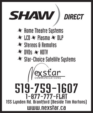 Nexstar Communications (519-759-1607) - Display Ad - DIRECT Home Theatre Systems LCD       Plasma       DLP Stereos & Remotes DVDs       HDTV Star-Choice Satellite Systems 519-759-1607 1-877-777-FLAT 155 Lynden Rd. Brantford (Beside Tim Hortons) www.nexstar.ca DIRECT Home Theatre Systems LCD       Plasma       DLP Stereos & Remotes DVDs       HDTV Star-Choice Satellite Systems 519-759-1607 1-877-777-FLAT 155 Lynden Rd. Brantford (Beside Tim Hortons) www.nexstar.ca