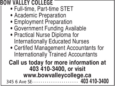 Bow Valley College (403-410-3400) - Annonce illustrée - • Full-time, Part-time STET • Academic Preparation • Employment Preparation • Government Funding Available • Practical Nurse Diploma for • Internationally Educated Nurses • Certifed Management Accountants for • Internationally Trained Accountants Call us today for more information at 403 410-3400, or visit www.bowvalleycollege.ca