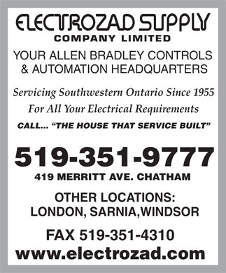 Electrozad Supply Co Ltd (519-351-9777) - Annonce illustrée - YOUR ALLEN BRADLEY CONTROLS & AUTOMATION HEADQUARTERS Servicing Southwestern Ontario Since 1955 For All Your Electrical Requirements CALL...  THE HOUSE THAT SERVICE BUILT 519-351-9777 419 MERRITT AVE. CHATHAM OTHER LOCATIONS: LONDON, SARNIA,WINDSOR FAX 519-351-4310 www.electrozad.com  YOUR ALLEN BRADLEY CONTROLS & AUTOMATION HEADQUARTERS Servicing Southwestern Ontario Since 1955 For All Your Electrical Requirements CALL...  THE HOUSE THAT SERVICE BUILT 519-351-9777 419 MERRITT AVE. CHATHAM OTHER LOCATIONS: LONDON, SARNIA,WINDSOR FAX 519-351-4310 www.electrozad.com