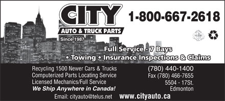 City Auto &amp; Truck Parts (1987) Ltd (780-440-1400) - Annonce illustr&eacute;e - Full Service - 7 BaysFull Service - 7 Bays Towing   Insurance Inspections &amp; Claims  Towing   Insurance Inspections &amp; Claims Recycling 1500 Newer Cars &amp; Trucks (780) 440-1400 Computerized Parts Locating Service Fax (780) 466-7655 Licensed Mechanics/Full Service 5504 - 17St. We Ship Anywhere in Canada! Edmonton Email: cityauto@telus.net     www.cityauto.ca Since 1987Since 1987