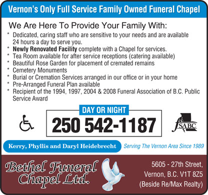 Bethel Funeral Chapel Ltd (250-542-1187) - Annonce illustrée - Vernon's Only Full Service Family Owned Funeral Chapel Vernon's Only Full Service Family Owned Funeral Chapel We Are Here To Provide Your Family With: *  Dedicated, caring staff who are sensitive to your needs and are available 24 hours a day to serve you. *  Newly Renovated Facility complete with a Chapel for services. *  Tea Room available for after service receptions (catering available) *  Beautiful Rose Garden for placement of cremated remains *  Cemetery Monuments *  Burial or Cremation Services arranged in our office or in your home *  Pre-Arranged Funeral Plan available *  Recipient of the 1994, 1997, 2004 & 2008 Funeral Association of B.C. Public Service Award DAY OR NIGHT 250 542-1187 Serving The Vernon Area Since 1989 Kerry, Phyllis and Daryl Heidebrecht 5605 - 27th Street, Bethel Funeral Vernon, B.C. V1T 8Z5 ChapeChapel Ltdl Ltd.. (Beside Re/Max Realty)  Vernon's Only Full Service Family Owned Funeral Chapel Vernon's Only Full Service Family Owned Funeral Chapel We Are Here To Provide Your Family With: *  Dedicated, caring staff who are sensitive to your needs and are available 24 hours a day to serve you. *  Newly Renovated Facility complete with a Chapel for services. *  Tea Room available for after service receptions (catering available) *  Beautiful Rose Garden for placement of cremated remains *  Cemetery Monuments *  Burial or Cremation Services arranged in our office or in your home *  Pre-Arranged Funeral Plan available *  Recipient of the 1994, 1997, 2004 & 2008 Funeral Association of B.C. Public Service Award DAY OR NIGHT 250 542-1187 Serving The Vernon Area Since 1989 Kerry, Phyllis and Daryl Heidebrecht 5605 - 27th Street, Bethel Funeral Vernon, B.C. V1T 8Z5 ChapeChapel Ltdl Ltd.. (Beside Re/Max Realty)