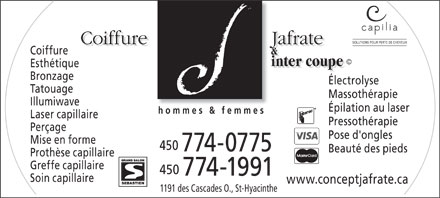 Coiffure Jafrate &amp; Inter-Coupe (450-774-0775) - Annonce illustr&eacute;e - SOLUTIONS POUR PERTE DE CHEVEUX Coiffure                    Jafrate Coiffure &amp; &copy; inter coupe Esth&eacute;tique inter coupe Bronzage &Eacute;lectrolyse Tatouage Massoth&eacute;rapie Illumiwave &Eacute;pilation au laser hommes &amp; femmes Laser capillaire Pressoth&eacute;rapie Per&ccedil;age Pose d'ongles Mise en forme 450 774-0775 Beaut&eacute; des pieds Proth&egrave;se capillaire Greffe capillaire 450 774-1991 Soin capillaire www.conceptjafrate.ca 1191 des Cascades O., St-Hyacinthe