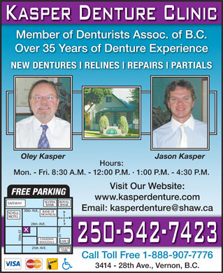 Kasper Denture Clinic Ltd (250-542-7423) - Annonce illustr&eacute;e - Member of Denturists Assoc. of B.C. Over 35 Years of Denture Experience NEW DENTURES RELINES REPAIRS PARTIALS Oley Kasper Jason Kasper Hours: Mon. - Fri. 8:30 A.M. - 12:00 P.M. &middot; 1:00 P.M. - 4:30 P.M. Visit Our Website: FREE PARKING www.kasperdenture.com SCOTIA ROYAL SAFEWAY BANK Email: kasperdenture@shaw.ca 30th AVE. BANK OF SCHELL MONTREAL MOTEL 28th A. HVE w y T . S 9 .EARL 7 h t 5 CANADIAN 3 'S WHOLESALE POLSON 25th AVE. PARK Call Toll Free 1-888-907-7776 3414 - 28th Ave., Vernon, B.C.